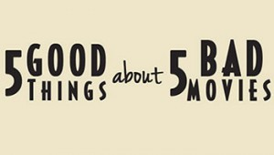 5 Good Things About 5 Bad Movies