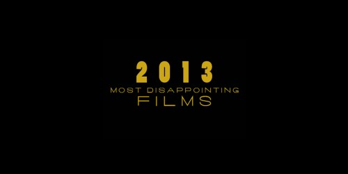 Feature: 10 Most Disappointing Films of 2013
